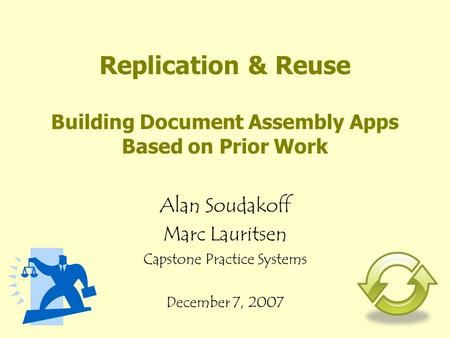 Replication & Reuse Building Document Assembly Apps Based on Prior Work Alan Soudakoff Marc Lauritsen Capstone Practice Systems December 7, 2007.