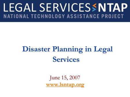 Disaster Planning in Legal Services Disaster Planning in Legal Services June 15, 2007 www.lsntap.org.