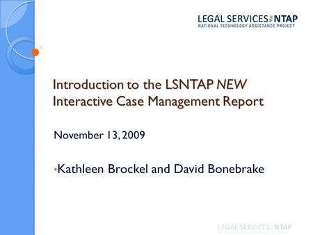 Introduction to the LSNTAP NEW Interactive Case Management Report November 13, 2009 Kathleen Brockel and David Bonebrake.