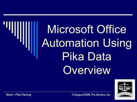 Word – Pika Training © August 2006, Pro Seniors, Inc. Microsoft Office Automation Using Pika Data Overview.