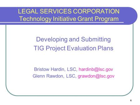 1 LEGAL SERVICES CORPORATION Technology Initiative Grant Program Developing and Submitting TIG Project Evaluation Plans Bristow Hardin, LSC,