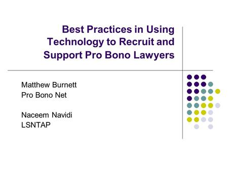 Best Practices in Using Technology to Recruit and Support Pro Bono Lawyers Matthew Burnett Pro Bono Net Naceem Navidi LSNTAP.