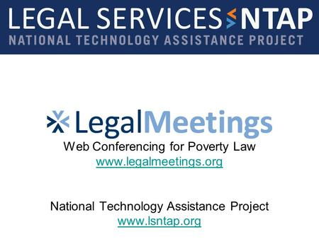 Web Conferencing for Poverty Law www.legalmeetings.org National Technology Assistance Project www.lsntap.org www.legalmeetings.org www.lsntap.org.