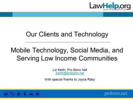 Our Clients and Technology Mobile Technology, Social Media, and Serving Low Income Communities Liz Keith, Pro Bono Net With special.