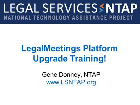 Legal Services NTAP www.lsntap.org LegalMeetings Platform Upgrade Training! Gene Donney, NTAP www.LSNTAP.org www.LSNTAP.org.