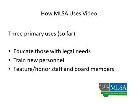 How MLSA Uses Video Three primary uses (so far): Educate those with legal needs Train new personnel Feature/honor staff and board members.