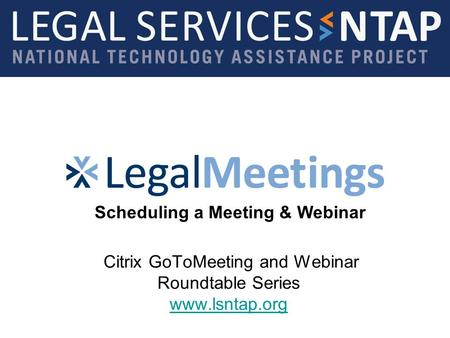 Citrix GoToMeeting and Webinar Roundtable Series www.lsntap.org www.lsntap.org Scheduling a Meeting & Webinar.