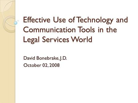Effective Use of Technology and Communication Tools in the Legal Services World David Bonebrake, J.D. October 02, 2008.