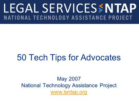 50 Tech Tips for Advocates May 2007 National Technology Assistance Project www.lsntap.org www.lsntap.org.