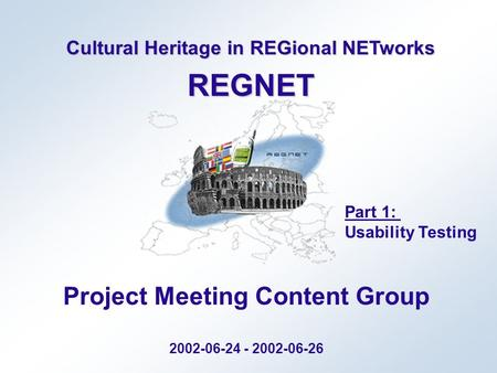 Cultural Heritage in REGional NETworks REGNET Project Meeting Content Group 2002-06-24 - 2002-06-26 Part 1: Usability Testing.