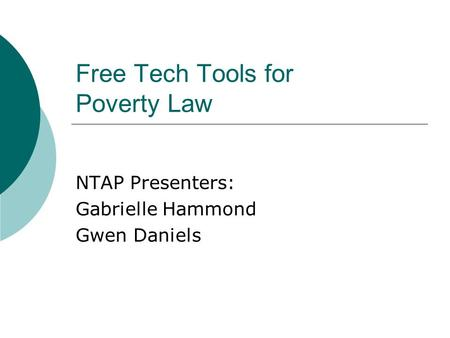 Free Tech Tools for Poverty Law NTAP Presenters: Gabrielle Hammond Gwen Daniels.