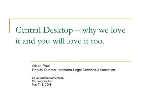 Central Desktop – why we love it and you will love it too. Alison Paul Deputy Director, Montana Legal Services Association Equal Justice Conference Minneapolis,