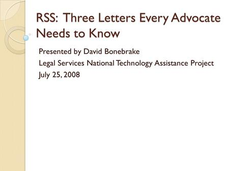 RSS: Three Letters Every Advocate Needs to Know Presented by David Bonebrake Legal Services National Technology Assistance Project July 25, 2008.
