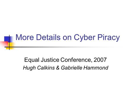More Details on Cyber Piracy Equal Justice Conference, 2007 Hugh Calkins & Gabrielle Hammond.