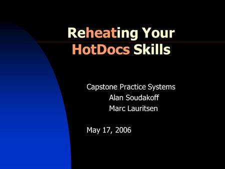 Reheating Your HotDocs Skills Capstone Practice Systems Alan Soudakoff Marc Lauritsen May 17, 2006.