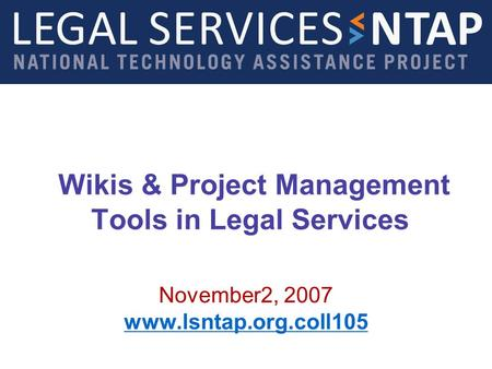 Wikis & Project Management Tools in Legal Services November2, 2007 www.lsntap.org.coll105.