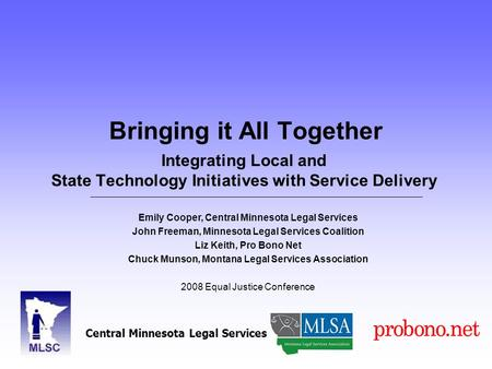 Bringing it All Together Integrating Local and State Technology Initiatives with Service Delivery Emily Cooper, Central Minnesota Legal Services John Freeman,
