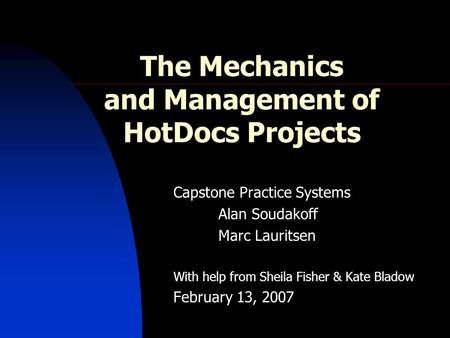 The Mechanics and Management of HotDocs Projects Capstone Practice Systems Alan Soudakoff Marc Lauritsen With help from Sheila Fisher & Kate Bladow February.