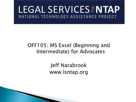 OFF105: MS Excel (Beginning and Intermediate) for Advocates Jeff Narabrook www.lsntap.org.