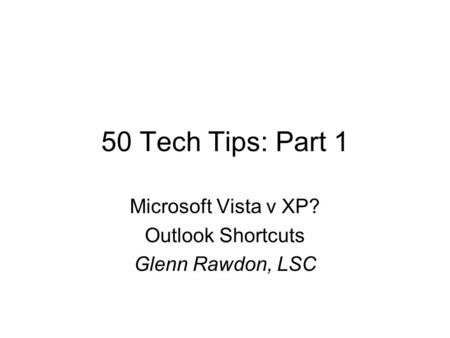 50 Tech Tips: Part 1 Microsoft Vista v XP? Outlook Shortcuts Glenn Rawdon, LSC.