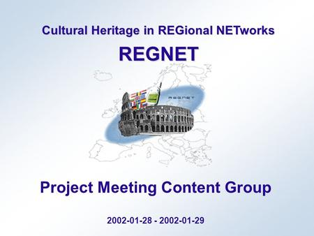 Cultural Heritage in REGional NETworks REGNET Project Meeting Content Group 2002-01-28 - 2002-01-29.