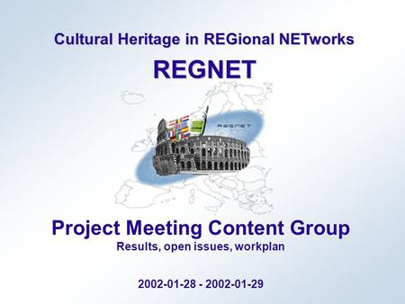 Cultural Heritage in REGional NETworks REGNET Project Meeting Content Group Results, open issues, workplan 2002-01-28 - 2002-01-29.