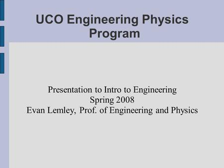 UCO Engineering Physics Program Presentation to Intro to Engineering Spring 2008 Evan Lemley, Prof. of Engineering and Physics.