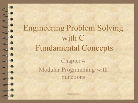 Etter/Ingber Engineering Problem Solving with C Fundamental Concepts Chapter 4 Modular Programming with Functions.