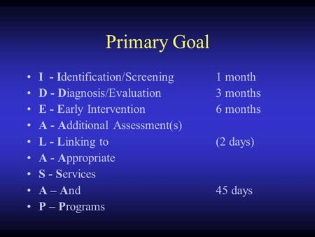 Primary Goal I - Identification/Screening1 month D - Diagnosis/Evaluation3 months E - Early Intervention6 months A - Additional Assessment(s) L - Linking.