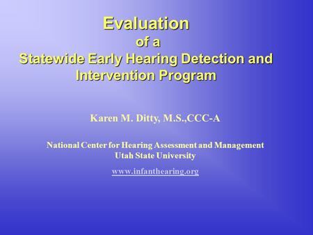 Evaluation of a of a Statewide Early Hearing Detection and Intervention Program Karen M. Ditty, M.S.,CCC-A National Center for Hearing Assessment and Management.