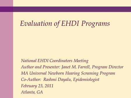 Evaluation of EHDI Programs National EHDI Coordinators Meeting Author and Presenter: Janet M. Farrell, Program Director MA Universal Newborn Hearing Screening.