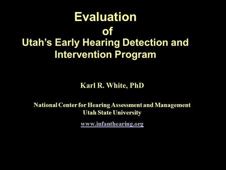 Evaluation Utahs Early Hearing Detection and Intervention Program of Karl R. White, PhD National Center for Hearing Assessment and Management Utah State.