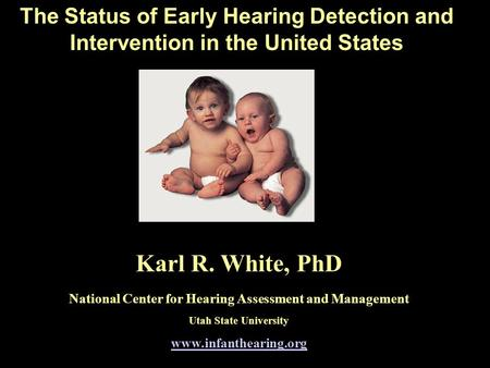 The Status of Early Hearing Detection and Intervention in the United States Karl R. White, PhD National Center for Hearing Assessment and Management Utah.