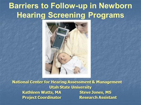 Barriers to Follow-up in Newborn Hearing Screening Programs National Center for Hearing Assessment & Management National Center for Hearing Assessment.