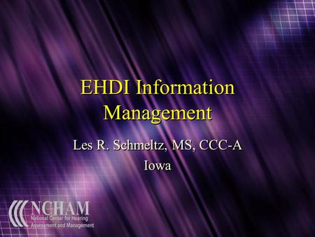 EHDI Information Management Les R. Schmeltz, MS, CCC-A Iowa Les R. Schmeltz, MS, CCC-A Iowa.