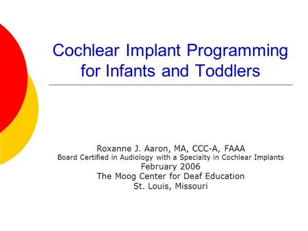 Cochlear Implant Programming for Infants and Toddlers Roxanne J. Aaron, MA, CCC-A, FAAA Board Certified in Audiology with a Specialty in Cochlear Implants.