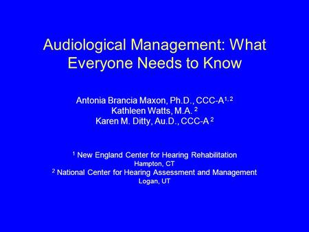 Audiological Management: What Everyone Needs to Know Antonia Brancia Maxon, Ph.D., CCC-A 1, 2 Kathleen Watts, M.A. 2 Karen M. Ditty, Au.D., CCC-A 2 1 New.