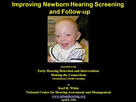 Improving Newborn Hearing Screening and Follow-up presented at the Early Hearing Detection and Intervention: Making the Connections Greensboro, North Carolina.