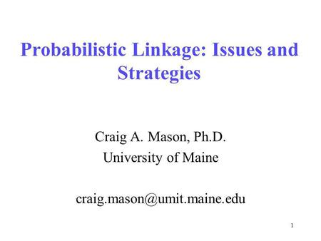 1 Probabilistic Linkage: Issues and Strategies Craig A. Mason, Ph.D. University of Maine