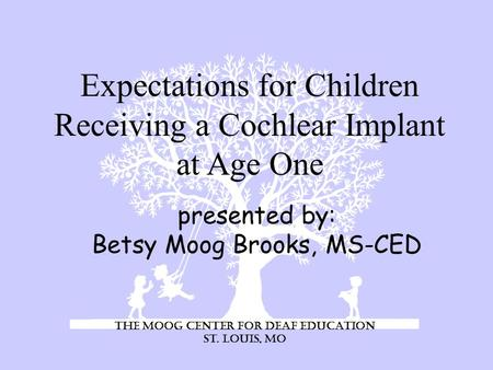 presented by: Betsy Moog Brooks, MS-CED Expectations for Children Receiving a Cochlear Implant at Age One The Moog Center for Deaf Education St. Louis,