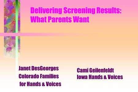 Delivering Screening Results: What Parents Want Janet DesGeorges Colorado Families for Hands & Voices Cami Geilenfeldt Iowa Hands & Voices.