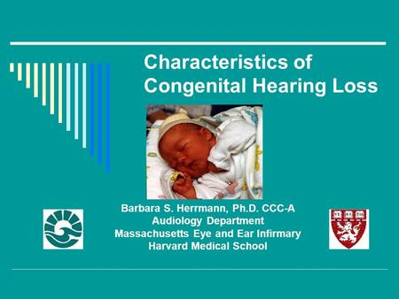 Characteristics of Congenital Hearing Loss Barbara S. Herrmann, Ph.D. CCC-A Audiology Department Massachusetts Eye and Ear Infirmary Harvard Medical School.