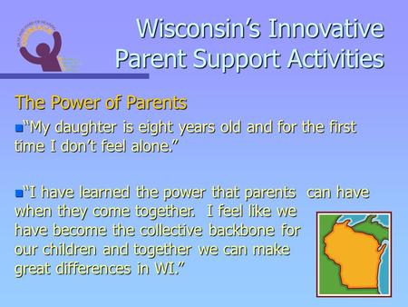 Wisconsins Innovative Parent Support Activities The Power of Parents n My daughter is eight years old and for the first time I dont feel alone. n I have.