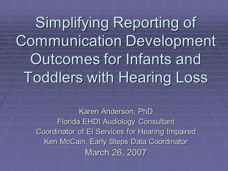 Simplifying Reporting of Communication Development Outcomes for Infants and Toddlers with Hearing Loss Karen Anderson, PhD Florida EHDI Audiology Consultant.