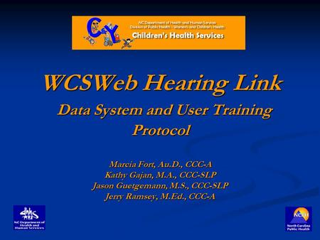 WCSWeb Hearing Link Data System and User Training Protocol Marcia Fort, Au.D., CCC-A Kathy Gajan, M.A., CCC-SLP Jason Guetgemann, M.S., CCC-SLP Jerry Ramsey,