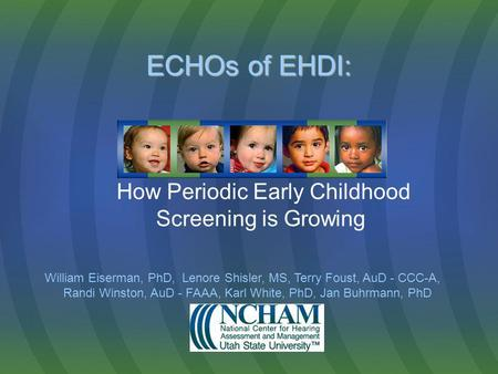ECHOs of EHDI: ECHOs of EHDI: How Periodic Early Childhood Screening is Growing William Eiserman, PhD, Lenore Shisler, MS, Terry Foust, AuD - CCC-A, Randi.