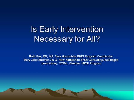 Is Early Intervention Necessary for All? Ruth Fox, RN, MS, New Hampshire EHDI Program Coordinator Mary Jane Sullivan, Au D, New Hampshire EHDI Consulting.