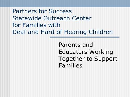 Partners for Success Statewide Outreach Center for Families with Deaf and Hard of Hearing Children Parents and Educators Working Together to Support Families.
