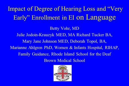 Impact of Degree of Hearing Loss and Very Early Enrollment in EI on Language Betty Vohr, MD Julie Jodoin-Krauzyk MED, MA Richard Tucker BA, Mary Jane Johnson.