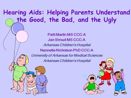 Hearing Aids: Helping Parents Understand the Good, the Bad, and the Ugly Patti Martin MS CCC-A Jan Stroud MS CCC-A Arkansas Childrens Hospital Nannette.